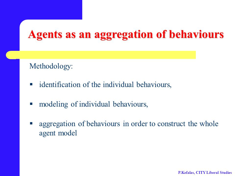 Agents as an aggregation of behaviours  identification of the individual behaviours,  modeling of individual behaviours,  aggregation of behaviours in order to construct the whole agent model Methodology: P.Kefalas, CITY Liberal Studies