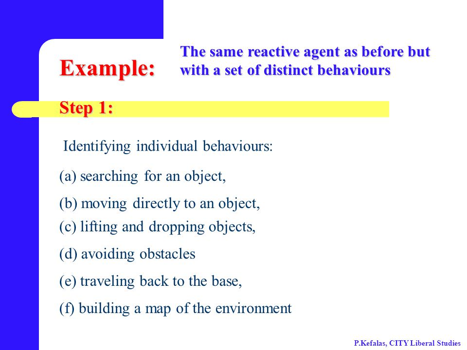 Example: The same reactive agent as before but with a set of distinct behaviours (a) searching for an object, (b) moving directly to an object, (c) lifting and dropping objects, (d) avoiding obstacles (e) traveling back to the base, (f) building a map of the environment Step 1: Identifying individual behaviours: P.Kefalas, CITY Liberal Studies