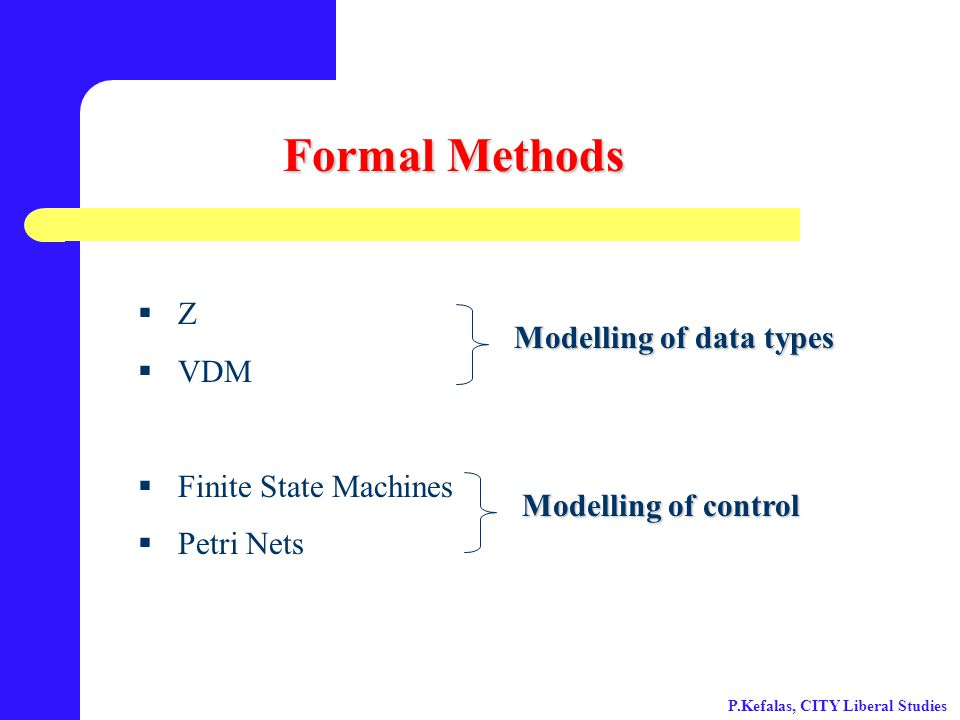 Formal Methods  Z  VDM  Finite State Machines  Petri Nets Modelling of data types Modelling of control P.Kefalas, CITY Liberal Studies