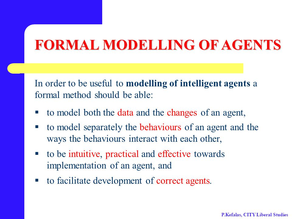 FORMAL MODELLING OF AGENTS In order to be useful to modelling of intelligent agents a formal method should be able:  to model both the data and the changes of an agent,  to model separately the behaviours of an agent and the ways the behaviours interact with each other,  to be intuitive, practical and effective towards implementation of an agent, and  to facilitate development of correct agents.