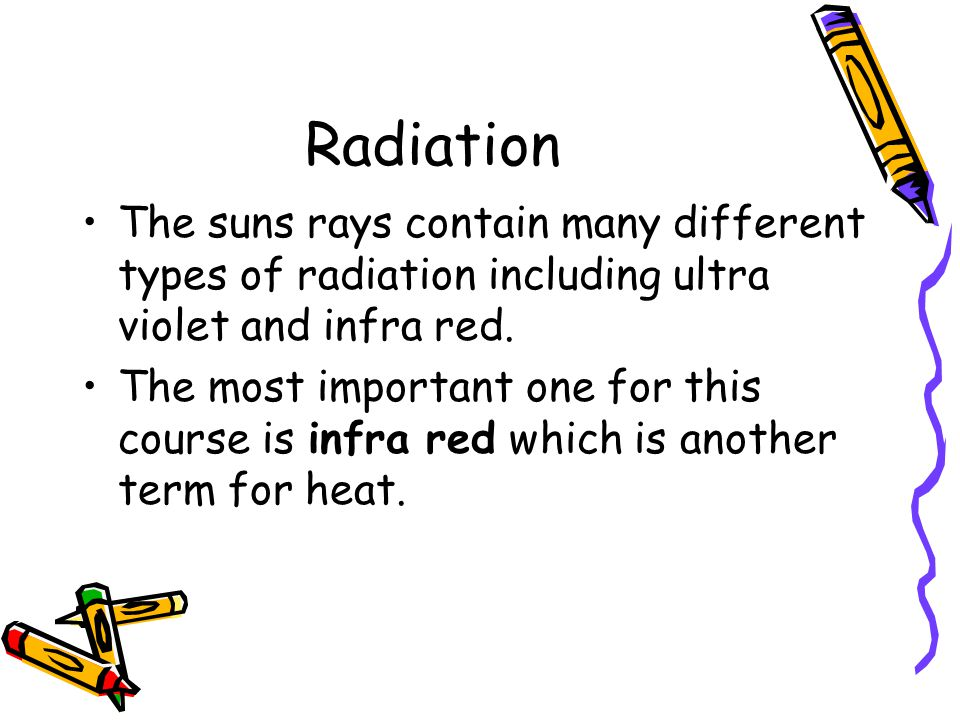 Radiation The suns rays contain many different types of radiation including ultra violet and infra red.