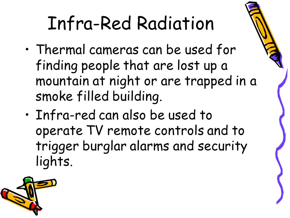 Infra-Red Radiation Thermal cameras can be used for finding people that are lost up a mountain at night or are trapped in a smoke filled building.