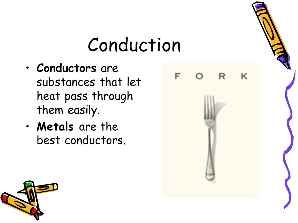 Conduction Conductors are substances that let heat pass through them easily.