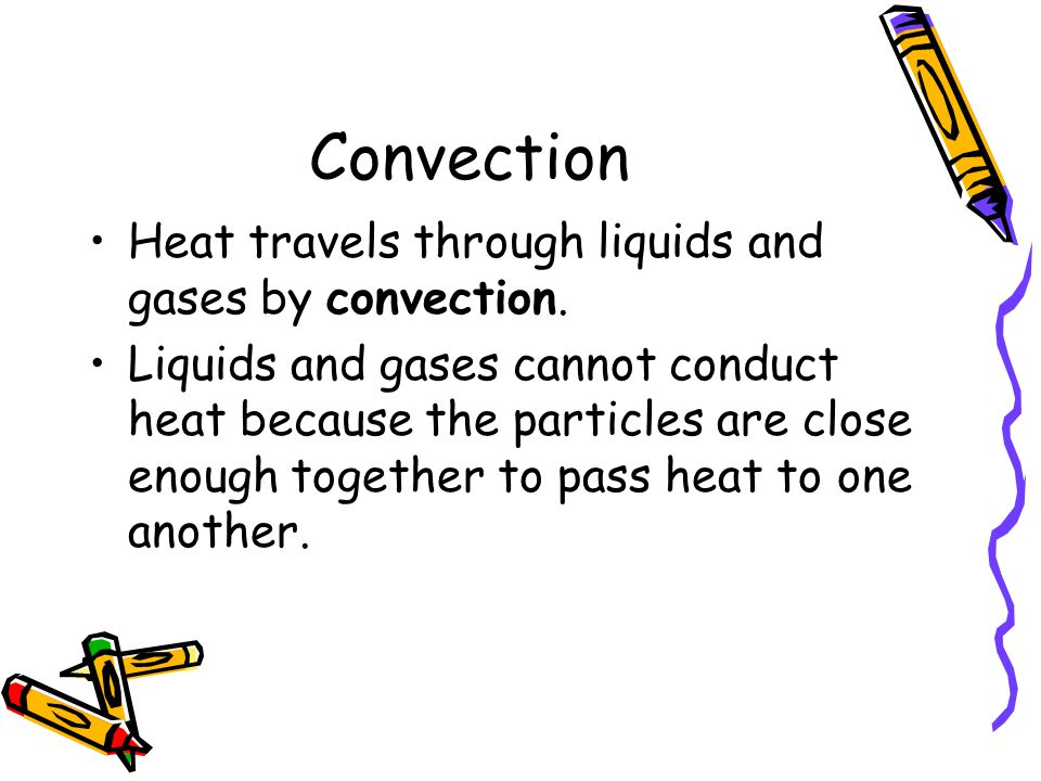 Convection Heat travels through liquids and gases by convection.