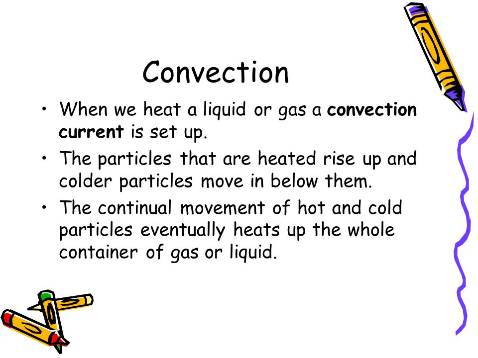 Convection When we heat a liquid or gas a convection current is set up.
