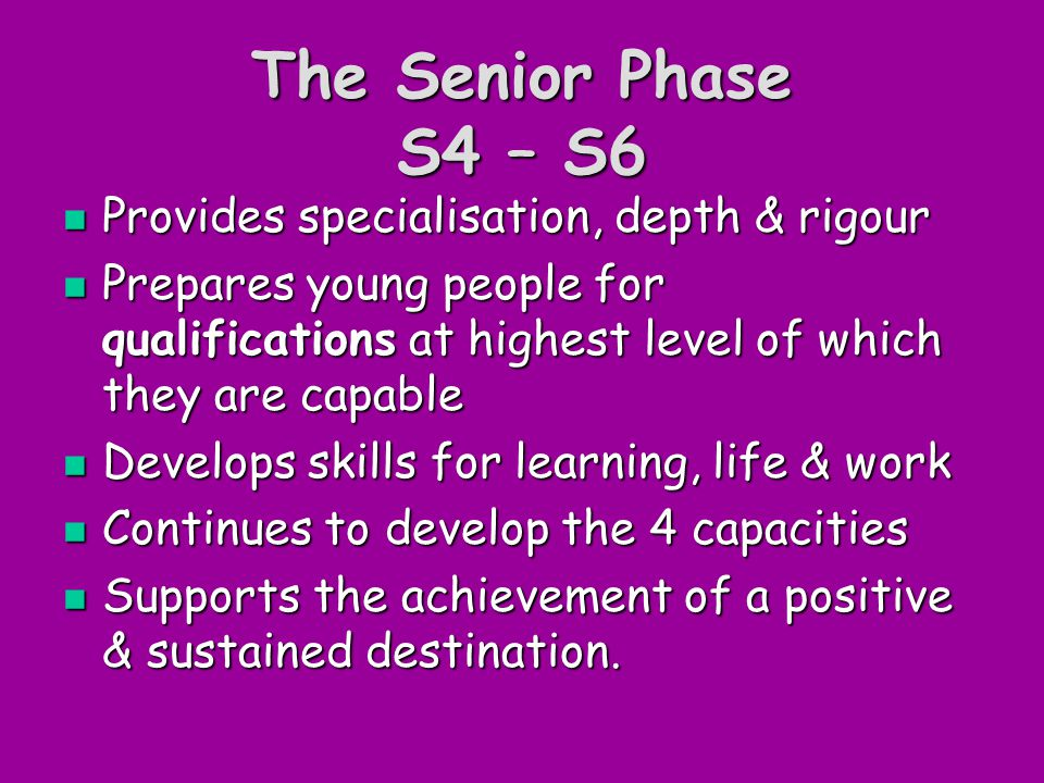 The Senior Phase S4 – S6 Provides specialisation, depth & rigour Provides specialisation, depth & rigour Prepares young people for qualifications at highest level of which they are capable Prepares young people for qualifications at highest level of which they are capable Develops skills for learning, life & work Develops skills for learning, life & work Continues to develop the 4 capacities Continues to develop the 4 capacities Supports the achievement of a positive & sustained destination.