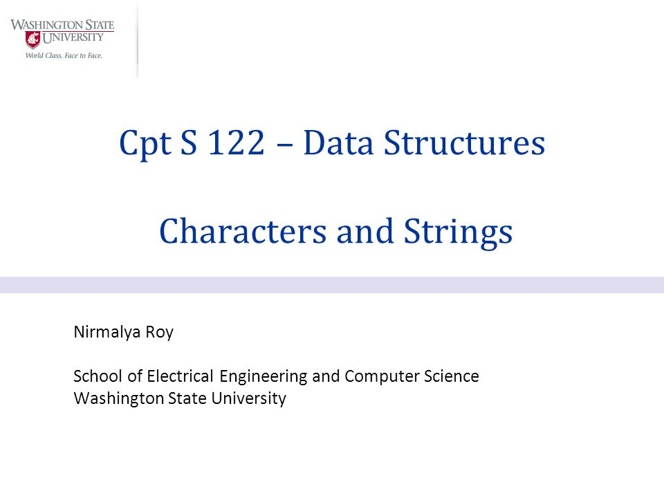 Nirmalya Roy School of Electrical Engineering and Computer Science Washington State University Cpt S 122 – Data Structures Characters and Strings