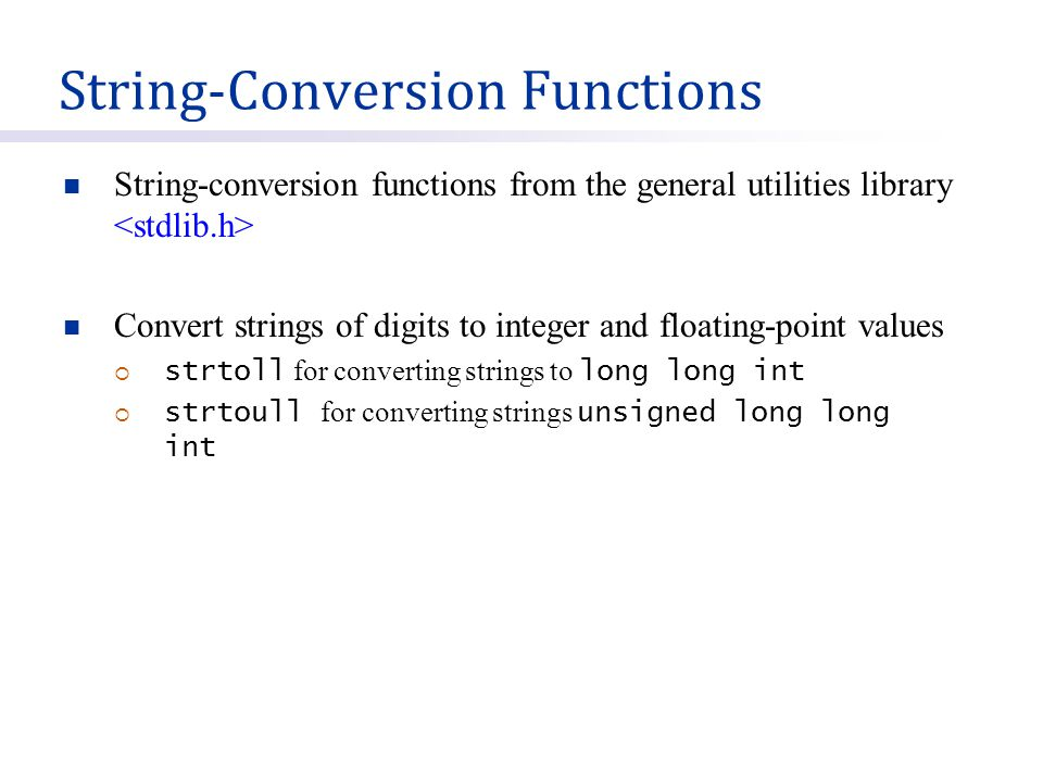 String-Conversion Functions String-conversion functions from the general utilities library Convert strings of digits to integer and floating-point values  strtoll for converting strings to long long int  strtoull for converting strings unsigned long long int