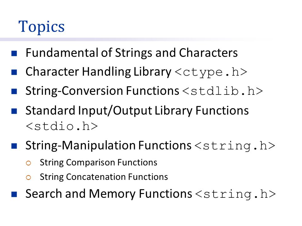 Topics Fundamental of Strings and Characters Character Handling Library String-Conversion Functions Standard Input/Output Library Functions String-Manipulation Functions  String Comparison Functions  String Concatenation Functions Search and Memory Functions