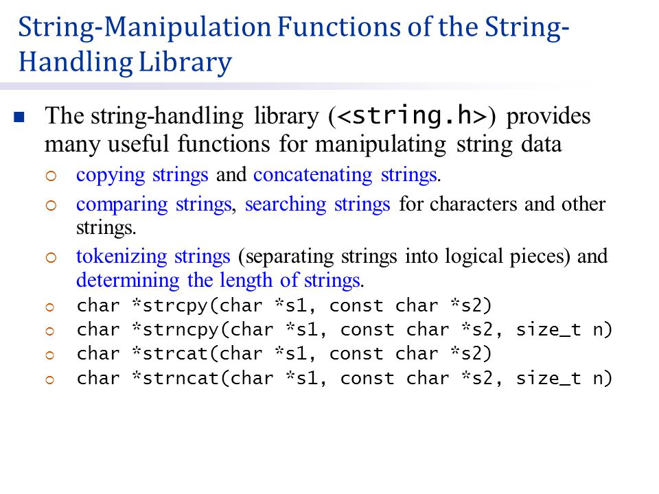 String-Manipulation Functions of the String- Handling Library The string-handling library ( ) provides many useful functions for manipulating string data  copying strings and concatenating strings.