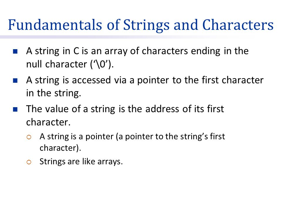Fundamentals of Strings and Characters A string in C is an array of characters ending in the null character ('\0').