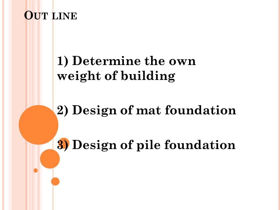 O UT LINE 1) Determine the own weight of building 2) Design of mat foundation 3) Design of pile foundation