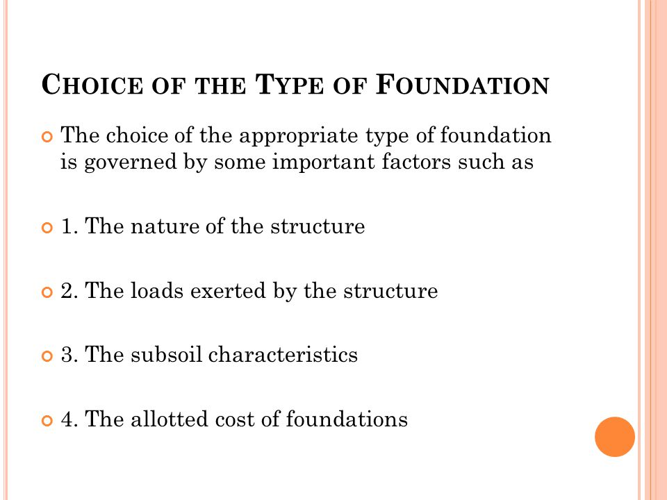 C HOICE OF THE T YPE OF F OUNDATION The choice of the appropriate type of foundation is governed by some important factors such as 1.