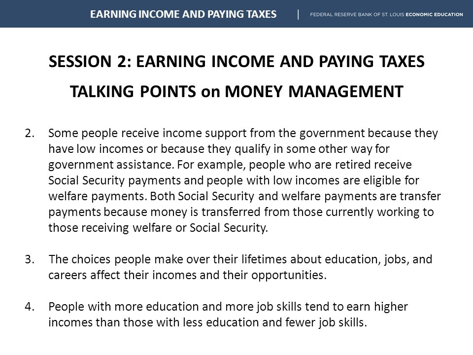 SESSION 2: EARNING INCOME AND PAYING TAXES TALKING POINTS on MONEY MANAGEMENT EARNING INCOME AND PAYING TAXES 2.Some people receive income support from the government because they have low incomes or because they qualify in some other way for government assistance.