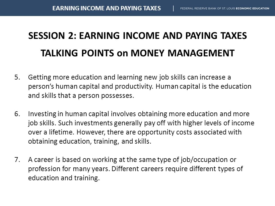 SESSION 2: EARNING INCOME AND PAYING TAXES TALKING POINTS on MONEY MANAGEMENT EARNING INCOME AND PAYING TAXES 5.Getting more education and learning new job skills can increase a person's human capital and productivity.