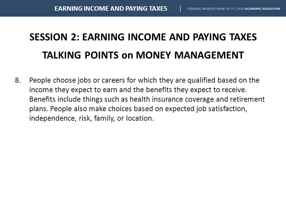 SESSION 2: EARNING INCOME AND PAYING TAXES TALKING POINTS on MONEY MANAGEMENT EARNING INCOME AND PAYING TAXES 8.People choose jobs or careers for which they are qualified based on the income they expect to earn and the benefits they expect to receive.