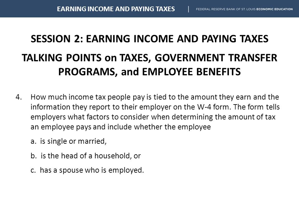SESSION 2: EARNING INCOME AND PAYING TAXES TALKING POINTS on TAXES, GOVERNMENT TRANSFER PROGRAMS, and EMPLOYEE BENEFITS EARNING INCOME AND PAYING TAXES 4.How much income tax people pay is tied to the amount they earn and the information they report to their employer on the W-4 form.
