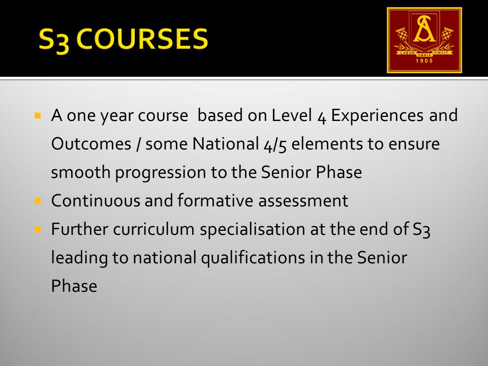  A one year course based on Level 4 Experiences and Outcomes / some National 4/5 elements to ensure smooth progression to the Senior Phase  Continuous and formative assessment  Further curriculum specialisation at the end of S3 leading to national qualifications in the Senior Phase
