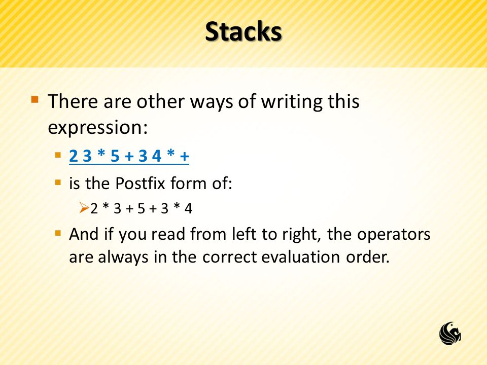 Stacks  There are other ways of writing this expression:  2 3 * * +  is the Postfix form of:  2 * * 4  And if you read from left to right, the operators are always in the correct evaluation order.