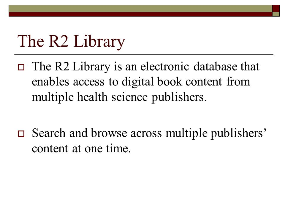 The R2 Library  The R2 Library is an electronic database that enables access to digital book content from multiple health science publishers.
