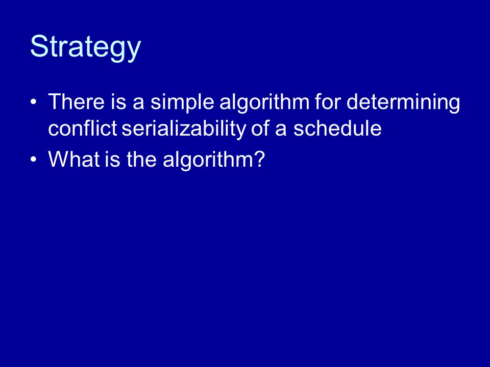 Strategy There is a simple algorithm for determining conflict serializability of a schedule What is the algorithm