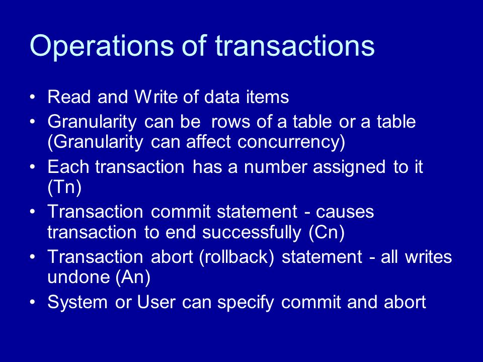 Operations of transactions Read and Write of data items Granularity can be rows of a table or a table (Granularity can affect concurrency) Each transaction has a number assigned to it (Tn) Transaction commit statement - causes transaction to end successfully (Cn) Transaction abort (rollback) statement - all writes undone (An) System or User can specify commit and abort
