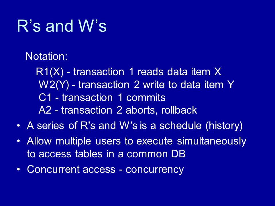 R's and W's Notation: R1(X) - transaction 1 reads data item X W2(Y) - transaction 2 write to data item Y C1 - transaction 1 commits A2 - transaction 2 aborts, rollback A series of R s and W s is a schedule (history) Allow multiple users to execute simultaneously to access tables in a common DB Concurrent access - concurrency