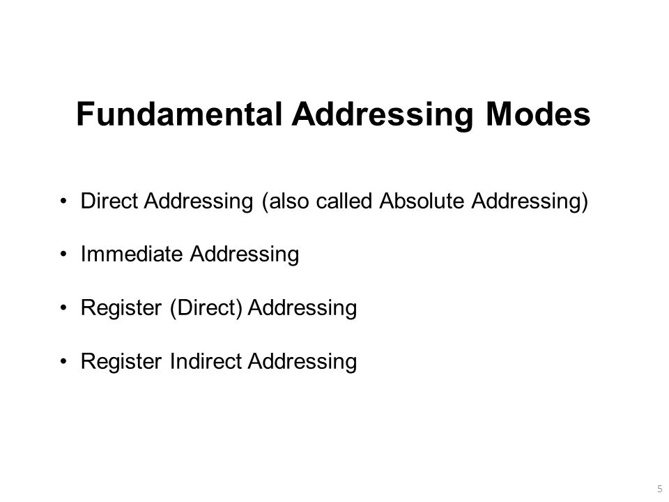 5 Fundamental Addressing Modes Direct Addressing (also called Absolute Addressing) Immediate Addressing Register (Direct) Addressing Register Indirect Addressing