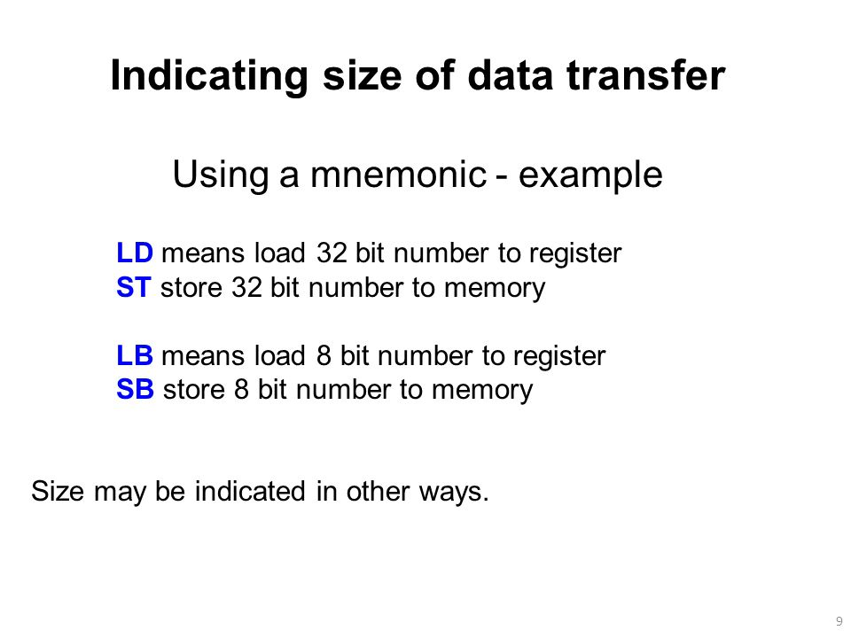 9 Indicating size of data transfer Using a mnemonic - example LD means load 32 bit number to register ST store 32 bit number to memory LB means load 8 bit number to register SB store 8 bit number to memory Size may be indicated in other ways.