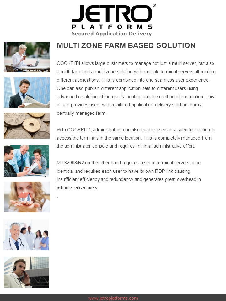 www.jetroplatforms.com MULTI ZONE FARM BASED SOLUTION COCKPIT4 allows large customers to manage not just a multi server, but also a multi farm and a multi zone solution with multiple terminal servers all running different applications.