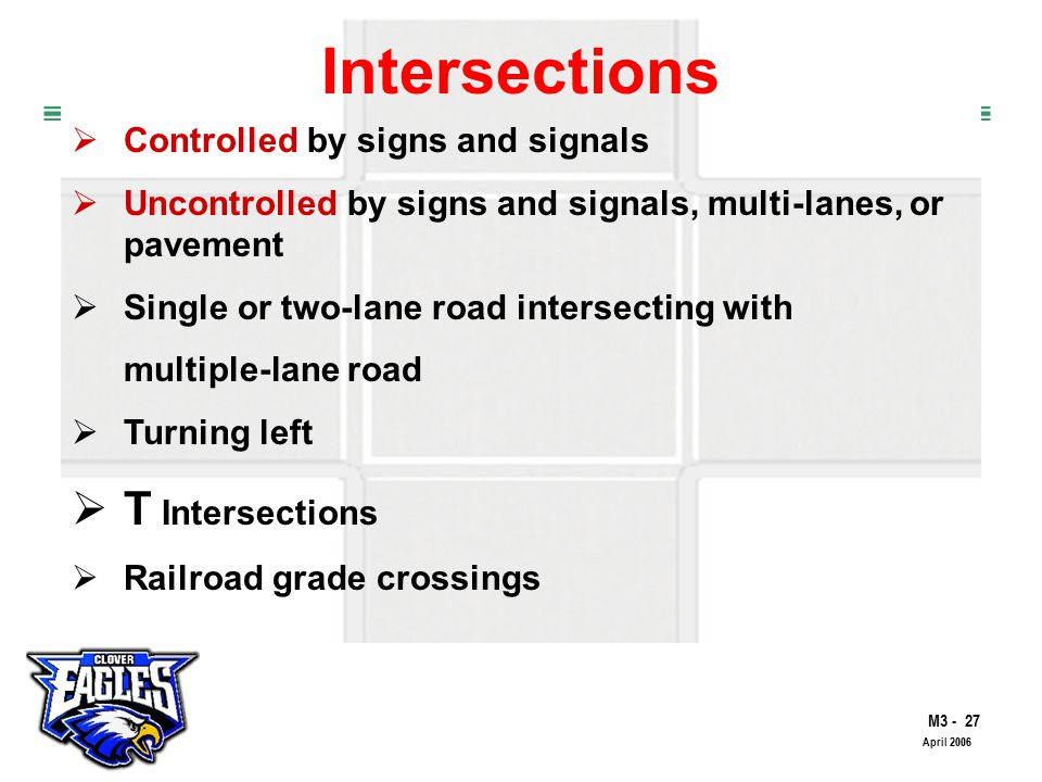 M The Road to Skilled Driving April 2006 Intersections  Controlled by signs and signals  Uncontrolled by signs and signals, multi-lanes, or pavement  Single or two-lane road intersecting with multiple-lane road  Turning left  T Intersections  Railroad grade crossings