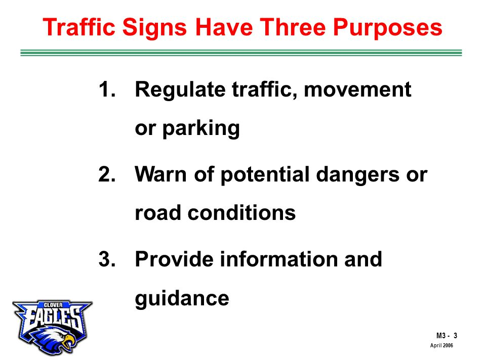 M3 - 3 The Road to Skilled Driving April Regulate traffic, movement or parking 2.Warn of potential dangers or road conditions 3.Provide information and guidance Traffic Signs Have Three Purposes