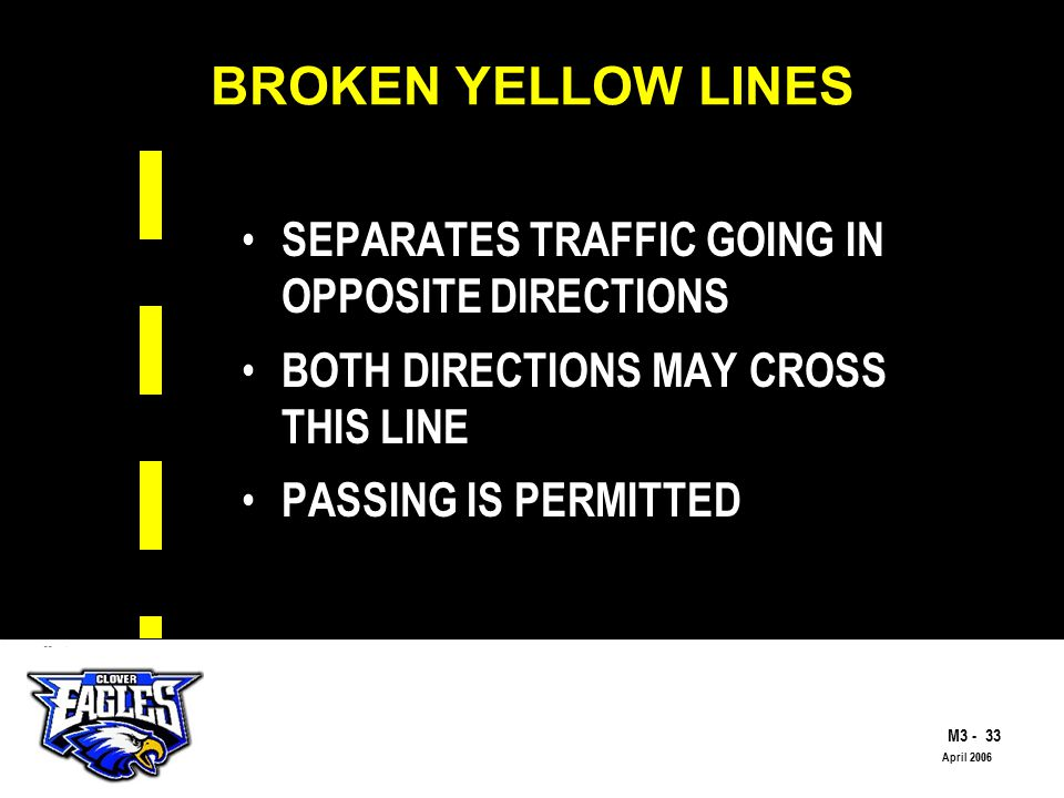 M The Road to Skilled Driving April 2006 BROKEN YELLOW LINES SEPARATES TRAFFIC GOING IN OPPOSITE DIRECTIONS BOTH DIRECTIONS MAY CROSS THIS LINE PASSING IS PERMITTED