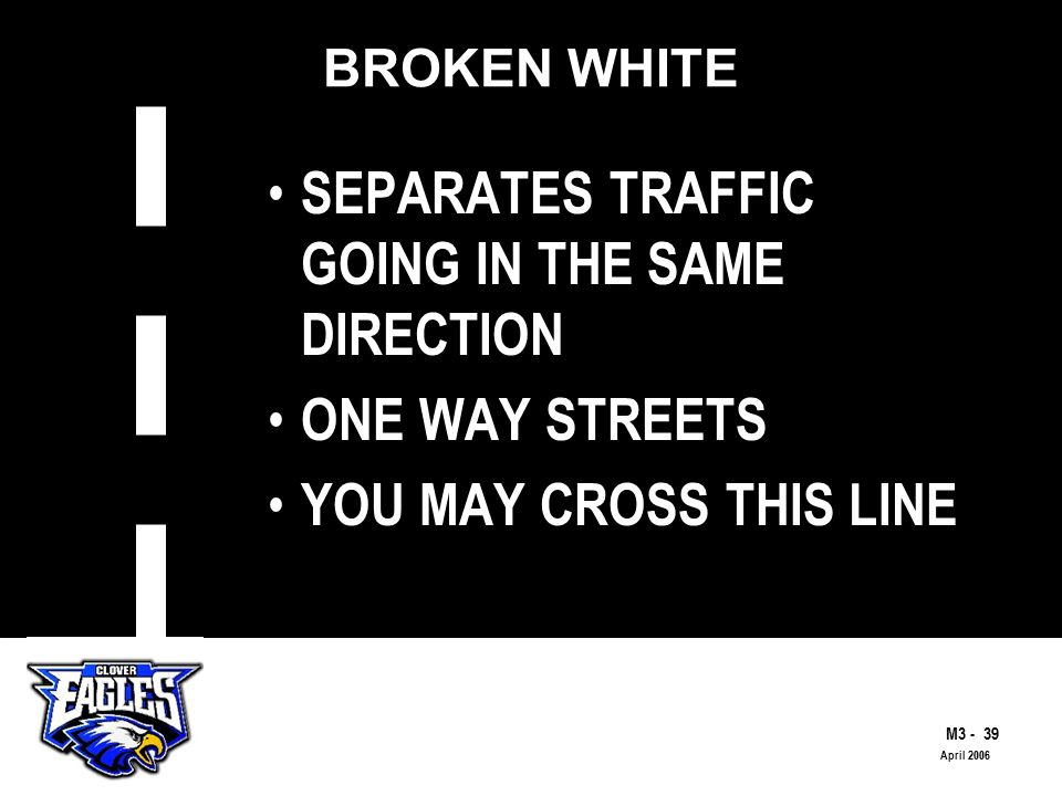 M The Road to Skilled Driving April 2006 BROKEN WHITE SEPARATES TRAFFIC GOING IN THE SAME DIRECTION ONE WAY STREETS YOU MAY CROSS THIS LINE