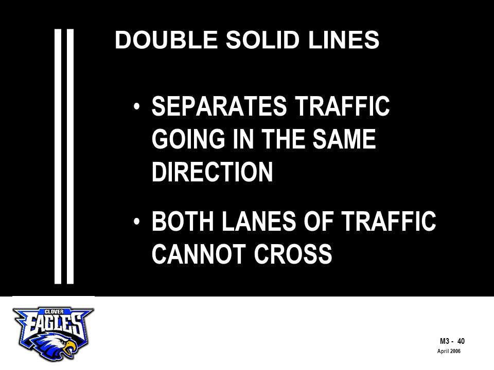 M The Road to Skilled Driving April 2006 DOUBLE SOLID LINES SEPARATES TRAFFIC GOING IN THE SAME DIRECTION BOTH LANES OF TRAFFIC CANNOT CROSS