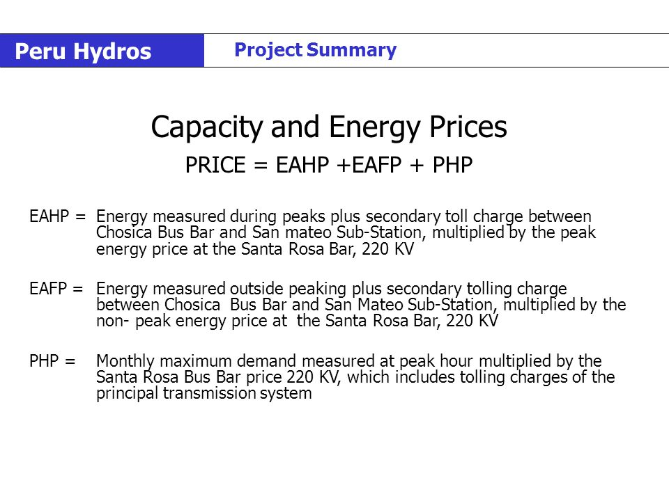 Peru Hydros Project Summary Capacity and Energy Prices PRICE = EAHP +EAFP + PHP EAHP = Energy measured during peaks plus secondary toll charge between Chosica Bus Bar and San mateo Sub-Station, multiplied by the peak energy price at the Santa Rosa Bar, 220 KV EAFP = Energy measured outside peaking plus secondary tolling charge between Chosica Bus Bar and San Mateo Sub-Station, multiplied by the non- peak energy price at the Santa Rosa Bar, 220 KV PHP =Monthly maximum demand measured at peak hour multiplied by the Santa Rosa Bus Bar price 220 KV, which includes tolling charges of the principaltransmission system