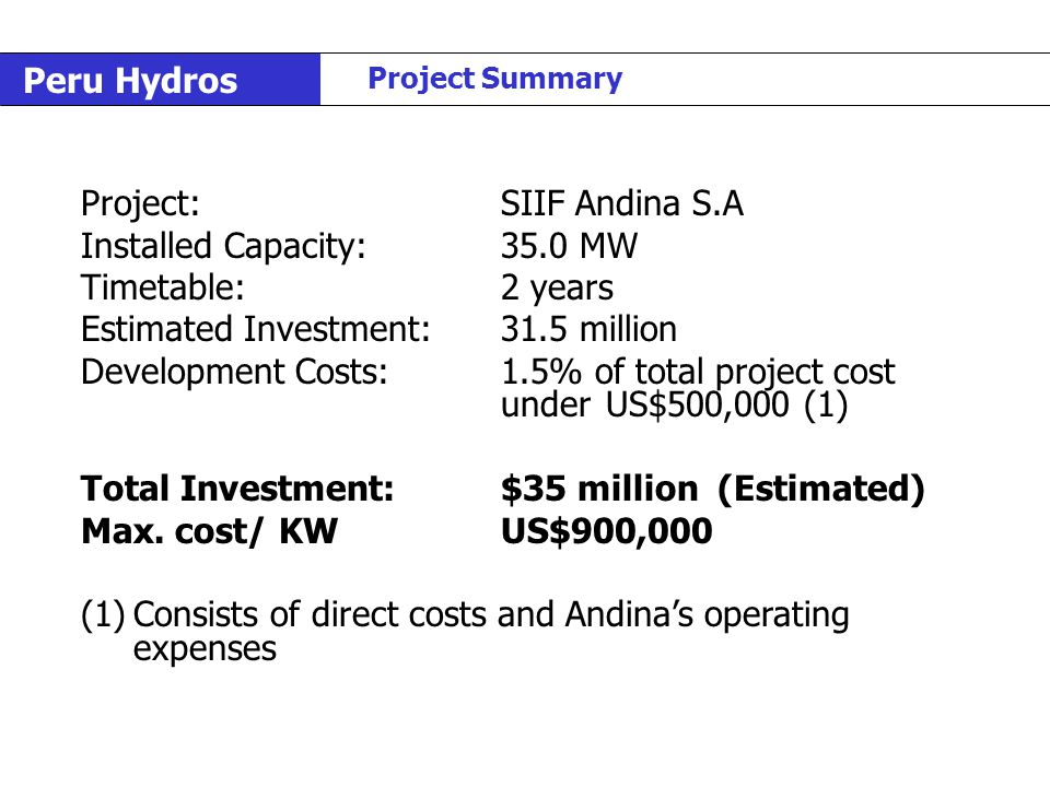 Peru Hydros Project Summary Project:SIIF Andina S.A Installed Capacity:35.0 MW Timetable:2 years Estimated Investment:31.5 million Development Costs:1.5% of total project cost underUS$500,000 (1) Total Investment:$35 million (Estimated) Max.
