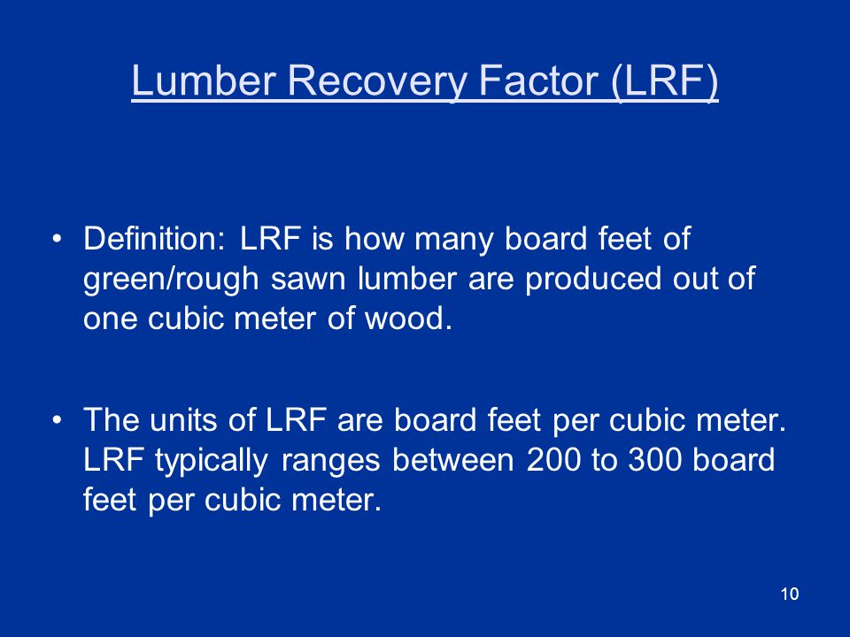10 Lumber Recovery Factor (LRF) Definition: LRF is how many board feet of green/rough sawn lumber are produced out of one cubic meter of wood.