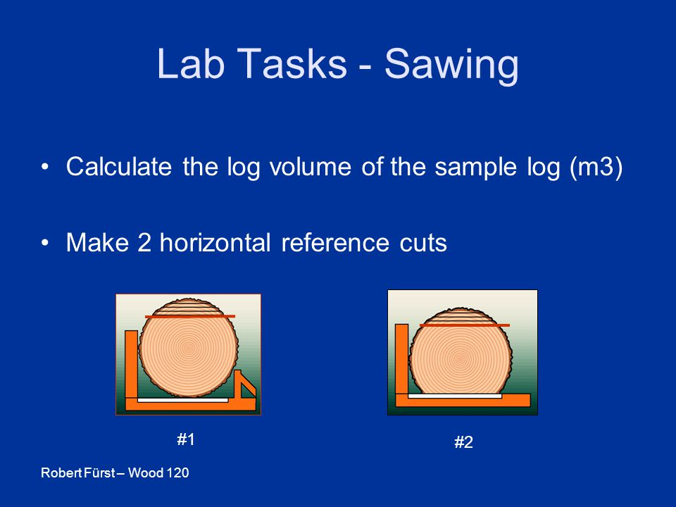 Robert Fürst – Wood 120 Lab Tasks - Sawing Calculate the log volume of the sample log (m3) Make 2 horizontal reference cuts #1 #2