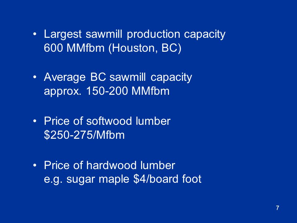 7 Largest sawmill production capacity 600 MMfbm (Houston, BC) Average BC sawmill capacity approx.