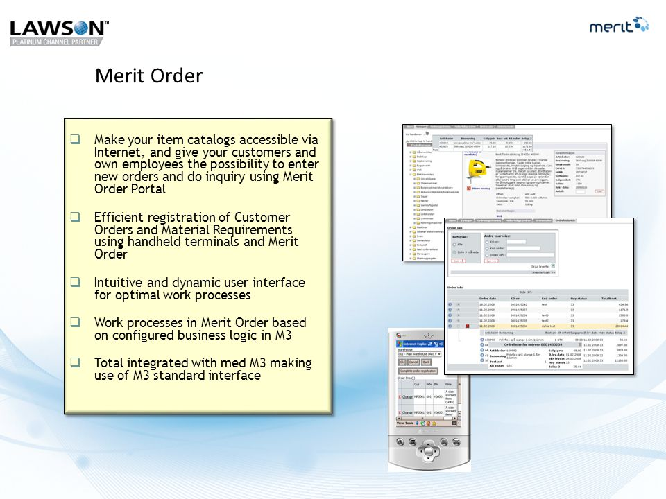 Merit Order  Make your item catalogs accessible via Internet, and give your customers and own employees the possibility to enter new orders and do inquiry using Merit Order Portal  Efficient registration of Customer Orders and Material Requirements using handheld terminals and Merit Order  Intuitive and dynamic user interface for optimal work processes  Work processes in Merit Order based on configured business logic in M3  Total integrated with med M3 making use of M3 standard interface