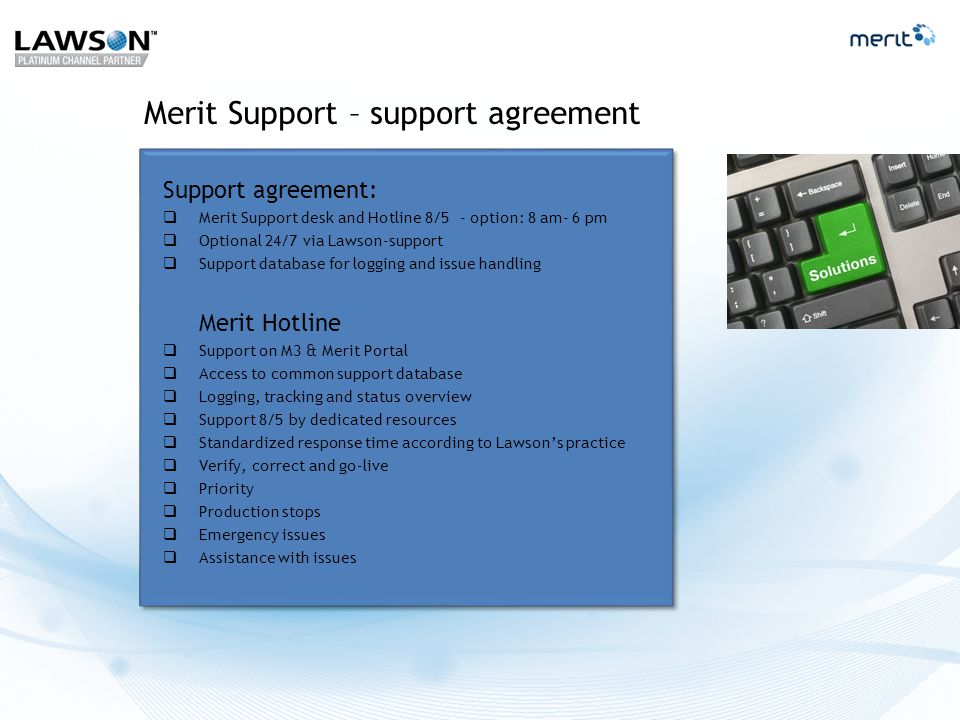 Merit Support – support agreement Support agreement:  Merit Support desk and Hotline 8/5 - option: 8 am- 6 pm  Optional 24/7 via Lawson-support  Support database for logging and issue handling Merit Hotline  Support on M3 & Merit Portal  Access to common support database  Logging, tracking and status overview  Support 8/5 by dedicated resources  Standardized response time according to Lawson's practice  Verify, correct and go-live  Priority  Production stops  Emergency issues  Assistance with issues