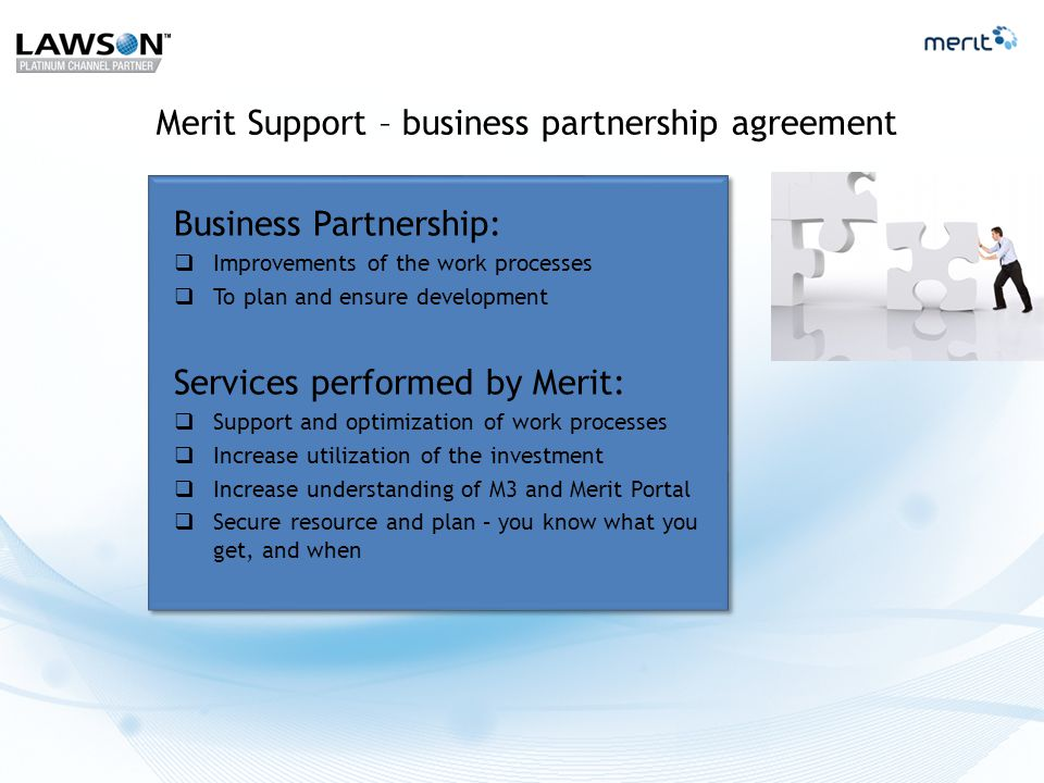 Merit Support – business partnership agreement Business Partnership:  Improvements of the work processes  To plan and ensure development Services performed by Merit:  Support and optimization of work processes  Increase utilization of the investment  Increase understanding of M3 and Merit Portal  Secure resource and plan – you know what you get, and when