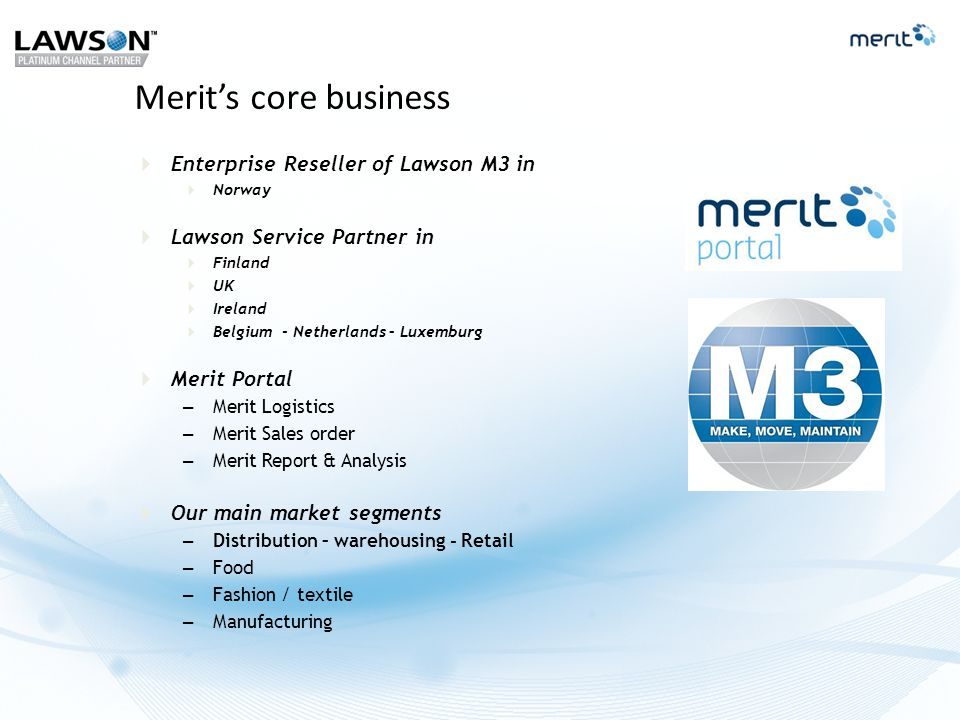  Enterprise Reseller of Lawson M3 in  Norway  Lawson Service Partner in  Finland  UK  Ireland  Belgium - Netherlands – Luxemburg  Merit Portal – Merit Logistics – Merit Sales order – Merit Report & Analysis  Our main market segments – Distribution – warehousing - Retail – Food – Fashion / textile – Manufacturing Merit's core business