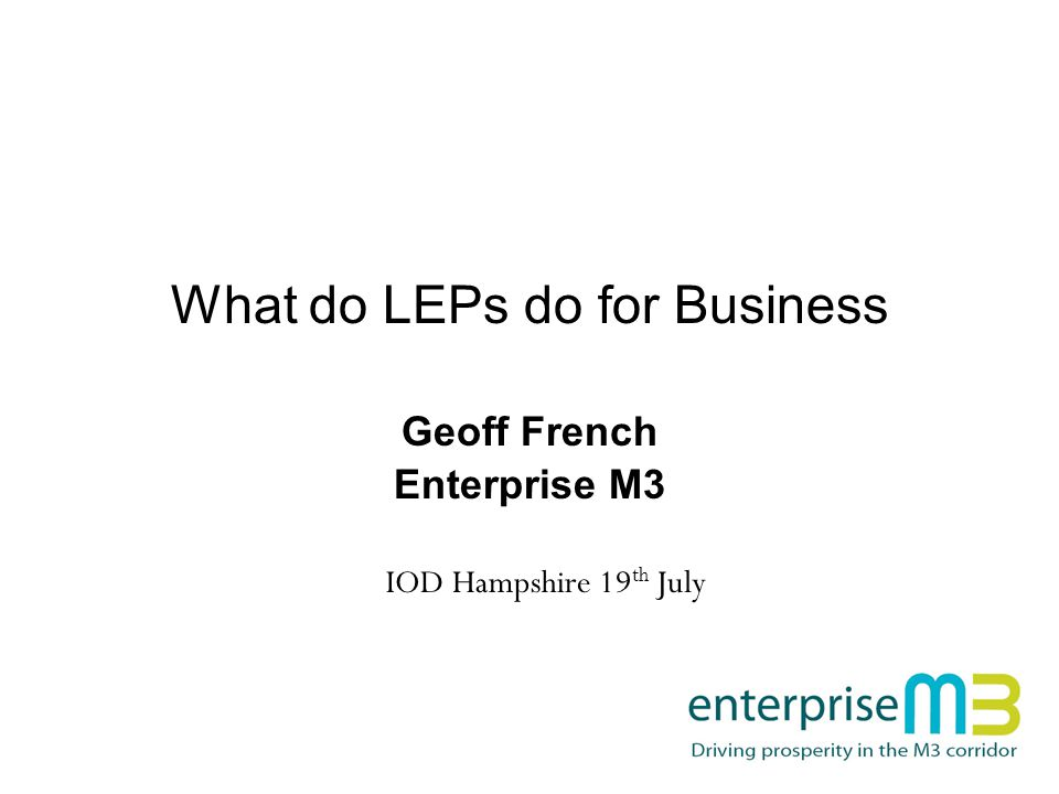 What do LEPs do for Business Geoff French Enterprise M3 IOD Hampshire 19 th July