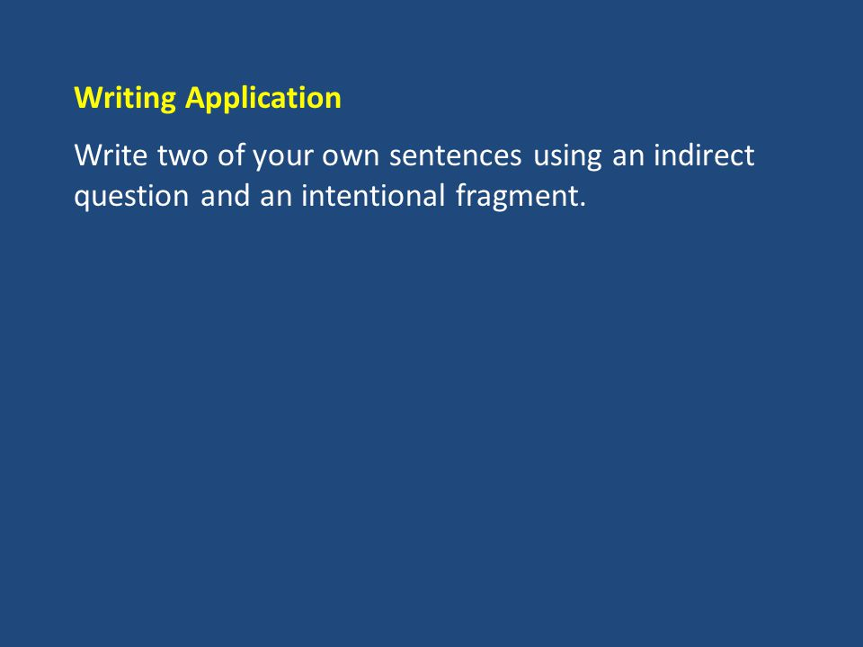 Writing Application Write two of your own sentences using an indirect question and an intentional fragment.