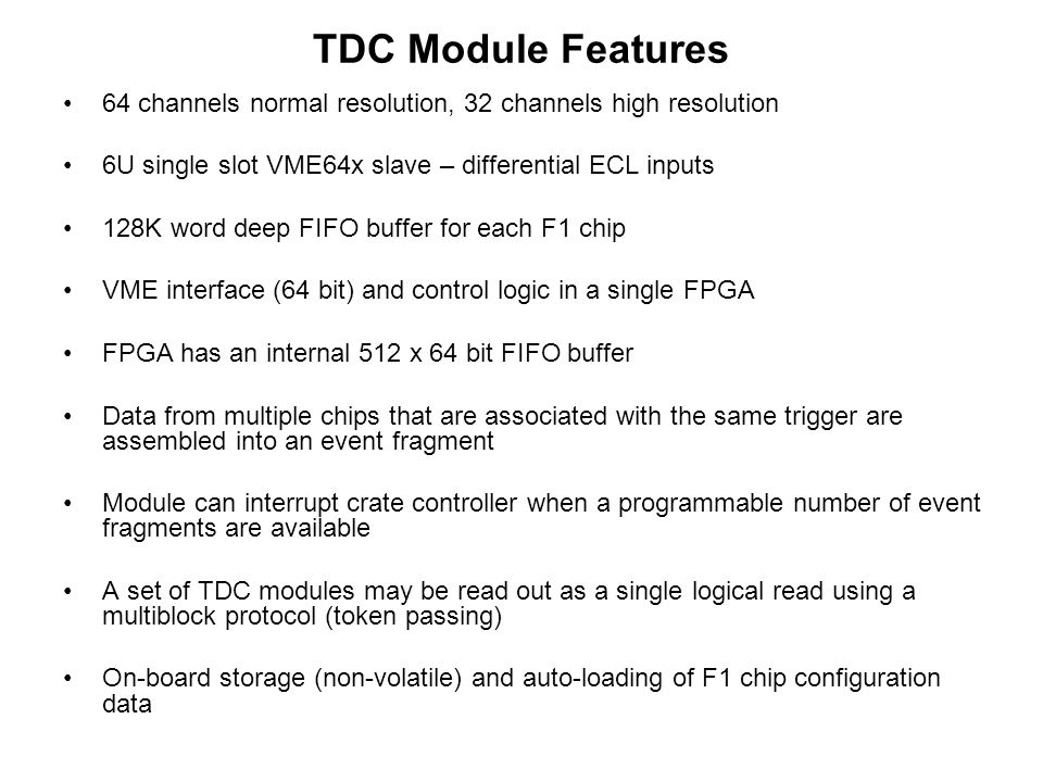 TDC Module Features 64 channels normal resolution, 32 channels high resolution 6U single slot VME64x slave – differential ECL inputs 128K word deep FIFO buffer for each F1 chip VME interface (64 bit) and control logic in a single FPGA FPGA has an internal 512 x 64 bit FIFO buffer Data from multiple chips that are associated with the same trigger are assembled into an event fragment Module can interrupt crate controller when a programmable number of event fragments are available A set of TDC modules may be read out as a single logical read using a multiblock protocol (token passing) On-board storage (non-volatile) and auto-loading of F1 chip configuration data