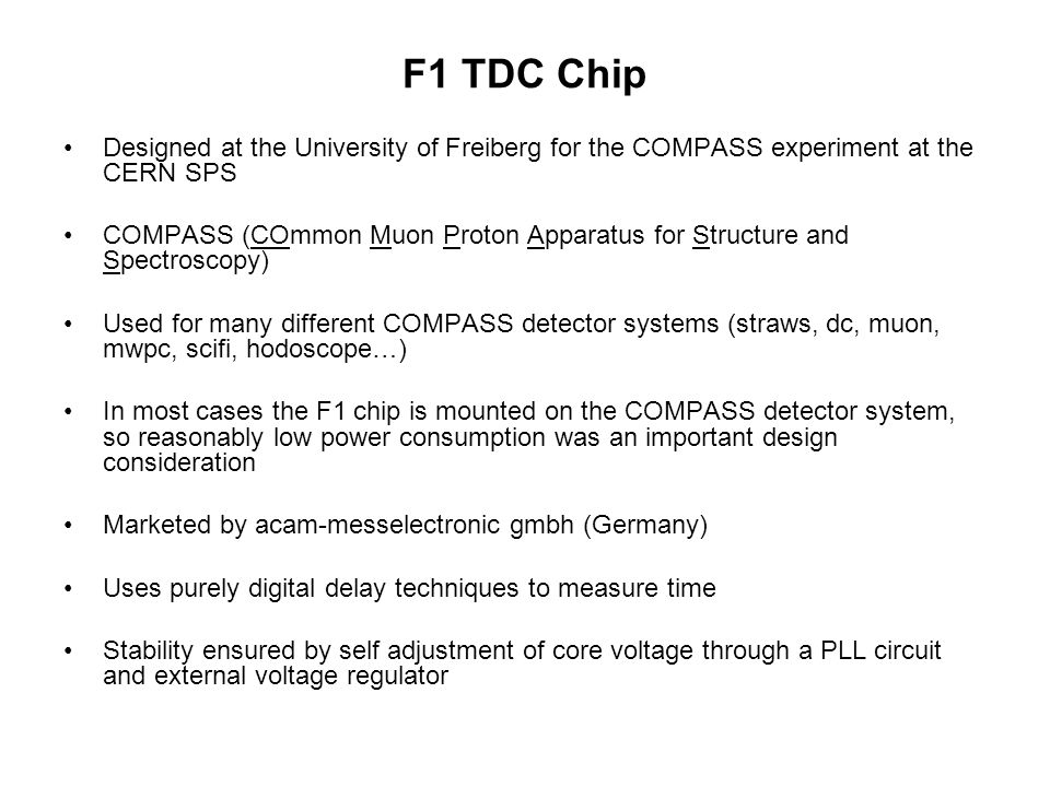 F1 TDC Chip Designed at the University of Freiberg for the COMPASS experiment at the CERN SPS COMPASS (COmmon Muon Proton Apparatus for Structure and Spectroscopy) Used for many different COMPASS detector systems (straws, dc, muon, mwpc, scifi, hodoscope…) In most cases the F1 chip is mounted on the COMPASS detector system, so reasonably low power consumption was an important design consideration Marketed by acam-messelectronic gmbh (Germany) Uses purely digital delay techniques to measure time Stability ensured by self adjustment of core voltage through a PLL circuit and external voltage regulator