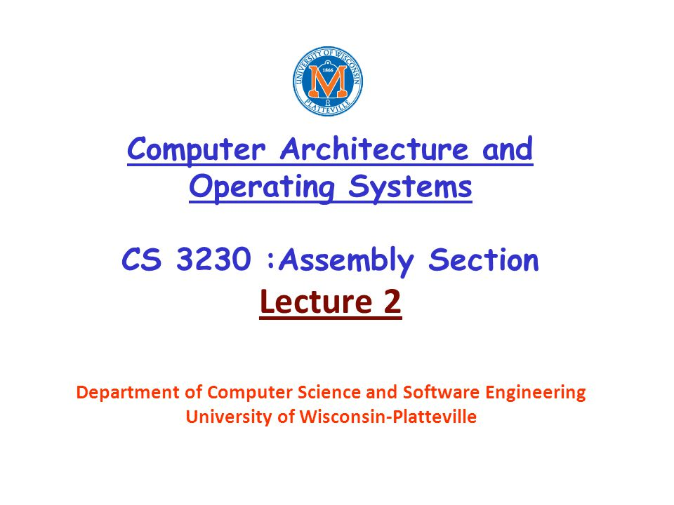 Computer Architecture and Operating Systems CS 3230 :Assembly Section Lecture 2 Department of Computer Science and Software Engineering University of Wisconsin-Platteville