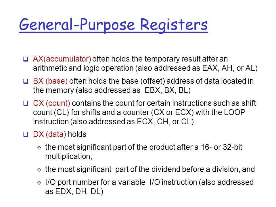General-Purpose Registers  AX(accumulator) often holds the temporary result after an arithmetic and logic operation (also addressed as EAX, AH, or AL)  BX (base) often holds the base (offset) address of data located in the memory (also addressed as EBX, BX, BL)  CX (count) contains the count for certain instructions such as shift count (CL) for shifts and a counter (CX or ECX) with the LOOP instruction (also addressed as ECX, CH, or CL)  DX (data) holds  the most significant part of the product after a 16- or 32-bit multiplication,  the most significant part of the dividend before a division, and  I/O port number for a variable I/O instruction (also addressed as EDX, DH, DL)